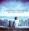 UNTIL THE WHOLE WORLD HEARS - CASTING CROWNS - 602341013529