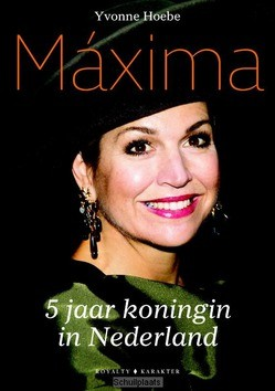 MÁXIMA - 5 JAAR KONINGIN VAN NEDERLAND - HOEBE, YVONNE - 9789045212883